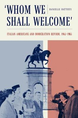 Whom We Shall Welcome: Italian Americans and Immigration Reform, 1945-1965 - Critical Studies in Italian America (Hardback)