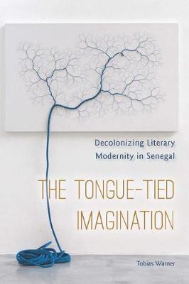 The Tongue-Tied Imagination: Decolonizing Literary Modernity in Senegal (Hardback)