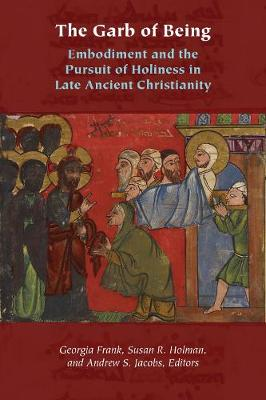 The Garb of Being: Embodiment and the Pursuit of Holiness in Late Ancient Christianity - Orthodox Christianity and Contemporary Thought (Hardback)