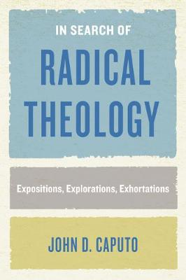 In Search of Radical Theology: Expositions, Explorations, Exhortations - Perspectives in Continental Philosophy (Hardback)