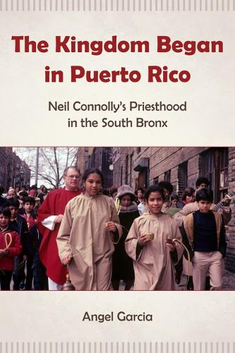 The Kingdom Began in Puerto Rico: Neil Connolly's Priesthood in the South Bronx (Hardback)