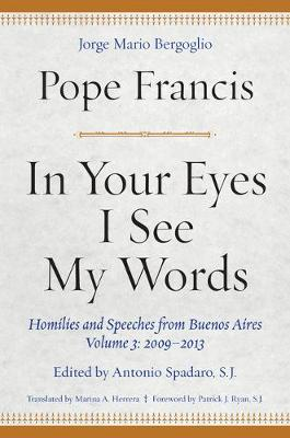 In Your Eyes I See My Words: Homilies and Speeches from Buenos Aires, Volume 3: 2009-2013 (Hardback)