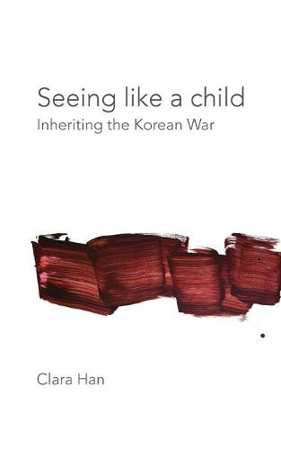 Seeing Like a Child: Inheriting the Korean War - Thinking from Elsewhere (Paperback)