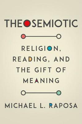 Theosemiotic: Religion, Reading, and the Gift of Meaning (Hardback)