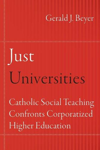 Just Universities: Catholic Social Teaching Confronts Corporatized Higher Education - Catholic Practice in North America (Paperback)