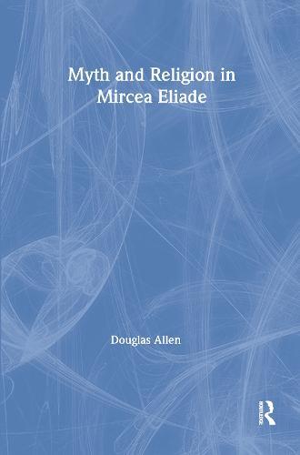 Myth and Religion in Mircea Eliade - Theorists of Myth (Hardback)