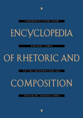 Encyclopedia of Rhetoric and Composition: Communication from Ancient Times to the Information Age (Hardback)