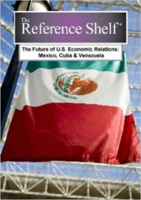 The Future of U.S. Economic Relations: Mexico, Cuba, and Venezuela - Reference Shelf series (Hardback)