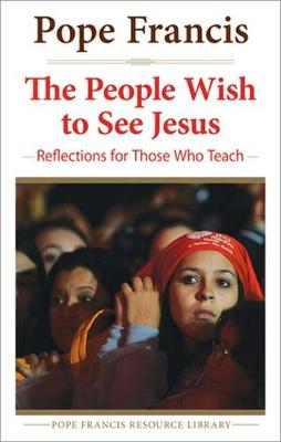 People Wish to See Jesus: Reflections for Those Who Teach - The Pope Francis Resource Library (Paperback)