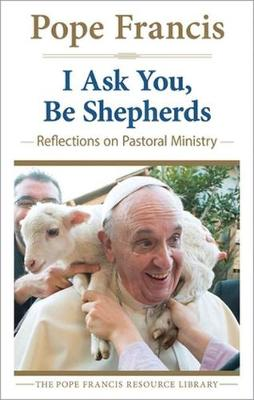 I Ask You, be Shepherds: Reflections on Pastoral Ministry - The Pope Francis Resource Library (Paperback)