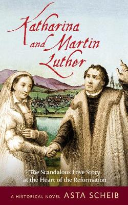 Katharina and Martin Luther: The Scandalous Love Story at the Heart of the Reformation (Paperback)