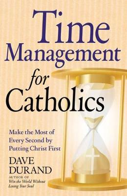 Time Management for Catholics: Make the Most of Every Second by Putting Christ First (Paperback)