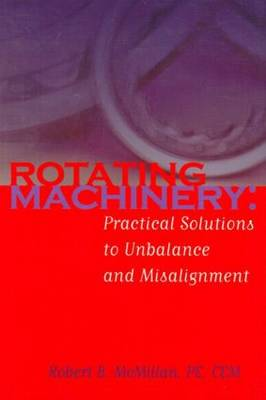 Rotating Machinery: Practical Solutions to Unbalance and Misalignment (Hardback)