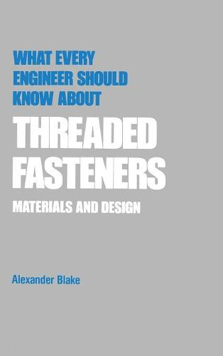 What Every Engineer Should Know about Threaded Fasteners: Materials and Design - What Every Engineer Should Know (Hardback)