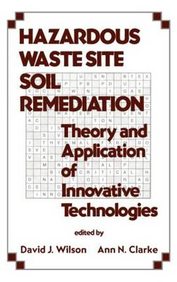 Hazardous Waste Site Soil Remediation: Theory and Application of Innovative Technologies - Environmental Science & Pollution 6 (Hardback)