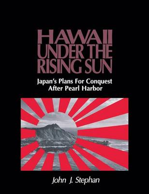 Hawaii Under the Rising Sun: Japan's Plans for Conquest After Pearl Harbor (Hardback)