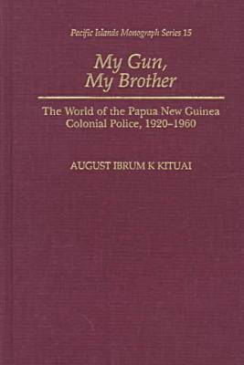 My Gun, My Brother: The World of the Papua New Guinea Colonial Police, 1920-1960 - Pacific Islands Monograph Series (Hardback)