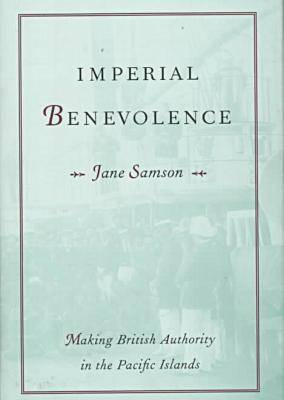 Imperial Benevolence: Making British Authority in the Pacific islands (Hardback)