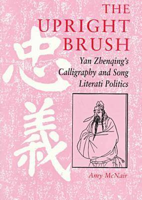 The Upright Brush: Yan Zhenqing's Calligraphy and Song Literati Politics (Paperback)
