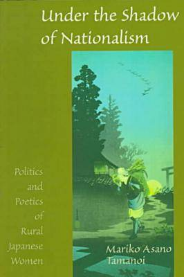 Under the Shadow of Nationalism: Politics and Poetics of Rural Japanese Women (Paperback)