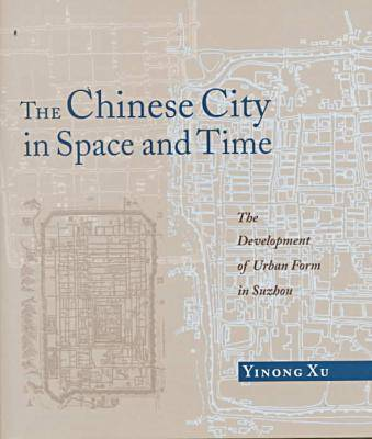 The Chinese City in Space and Time: The Development of Urban Form in Sozhou (Hardback)