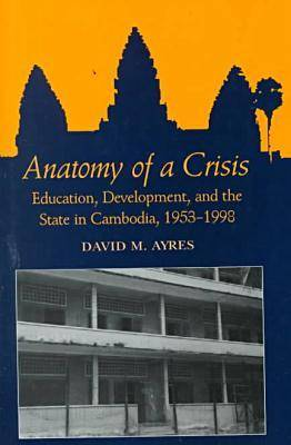Anatomy of a Crisis: Education, Development, and the State in Cambodia, 1953-1998 (Hardback)