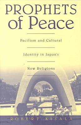 Prophets of Peace: Pacifism and Cultural Identity in Japan's New Religions (Paperback)