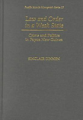 Law and Order in a Weak State: Crime and Politics in Papa New Guinea - Pacific Islands Monograph Series (Hardback)