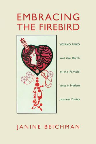 Embracing the Firebird: Yosano Akiko and the Birth of the Female Voice in Modern Japanese Poetry (Paperback)