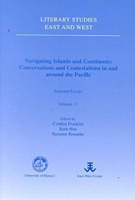 Navigating Islands and Continents: Conversations and Contestations in and around the Pacific : Selected Essays - Literary studies--East & West (Paperback)