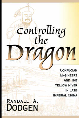 Controlling the Dragon: Confucian Engineers and the Yellow River in Late Imperial China (Paperback)