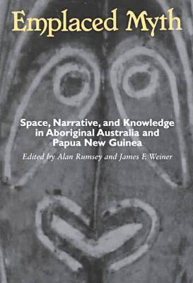 Emplaced Myth: Space, Narrative, and Knowledge in Aboriginal Australia and Papua New Guinea (Paperback)