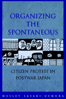 Organizing the Spontaneous: Citizen Protest in Postwar Japan (Paperback)