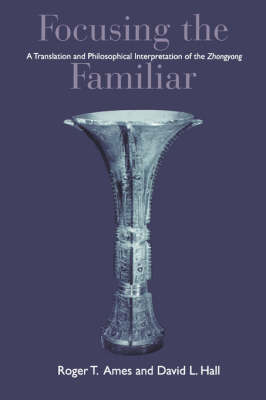 Focusing the Familiar: A Translation and Philosophical Interpretation of the Zhongyong (Paperback)