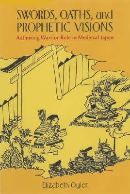 Swords, Oaths, and Prophetic Visions: Authoring Warrior Rule in Medieval Japan (Hardback)