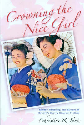 Crowning the Nice Girl: Gender, Ethnicity, and Culture in Hawaii's Cherry Blossom Festival (Hardback)