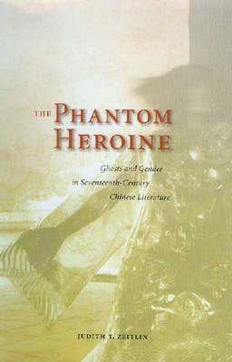 The Phantom Heroine: Ghosts and Gender in Seventeenth-century Chinese Literature (Hardback)