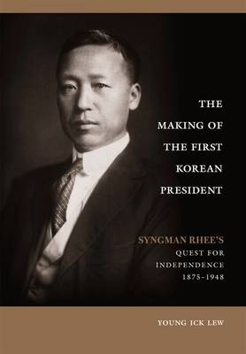 The Making of the First Korean President: Syngman Rhee's Quest for Independence (Hardback)
