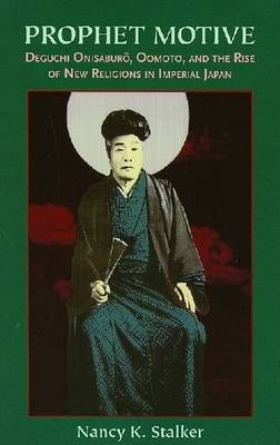 Prophet Motive: Deguchi Onisaburo, Oomoto, and the Rise of New Religions in Imperial Japan (Paperback)