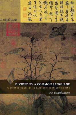 Divided by a Common Language: Factional Conflict in Late Northern Song China (Hardback)