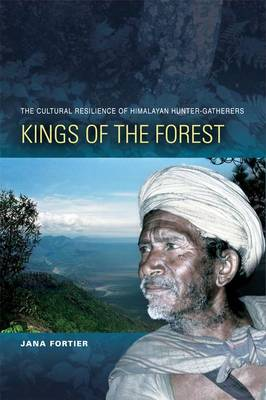 Kings of the Forest: The Cultural Survival of Himalayan Hunter-Gatherers (Hardback)