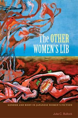 The Other Women's Lib: Gender and Body in Japanese Women's Fiction, 1960-1973 (Hardback)