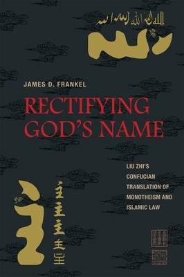 Rectifying God's Name: Liu Zhi's Confucian Translation of Monotheism and Islamic Law (Hardback)