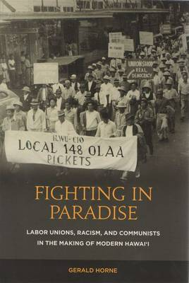 Fighting in Paradise: Labor Unions, Racism, and Communists in the Making of Modern Hawaii (Hardback)