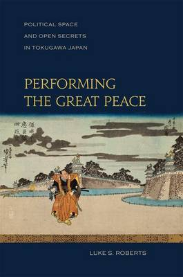 Performing the Great Peace: Political Space and Open Secrets in Tokugawa Japan (Hardback)