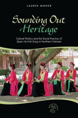 Sounding Out Heritage: Cultural Politics and the Social Practice of 'Quan ho' Folk Song in Northern Vietnam (Hardback)