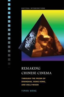 Remaking Chinese Cinema: Through the Prism of Shanghai, Hong Kong and Hollywood (Hardback)