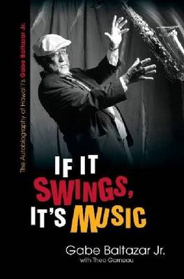 If It Swings, It's Music: The Autobiography of Hawai'i's Gabe Baltazar Jr. (Paperback)