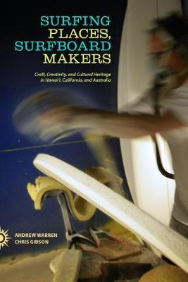 Surfing Places, Surfboard Makers: Craft, Creativity, and Cultural Heritage in Hawai'i, California, and Australia (Hardback)