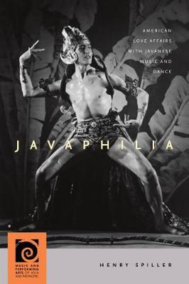 Javaphilia: American Love Affairs with Javanese Music and Dance - Music and Performing Arts of Asia and the Pacific (Hardback)